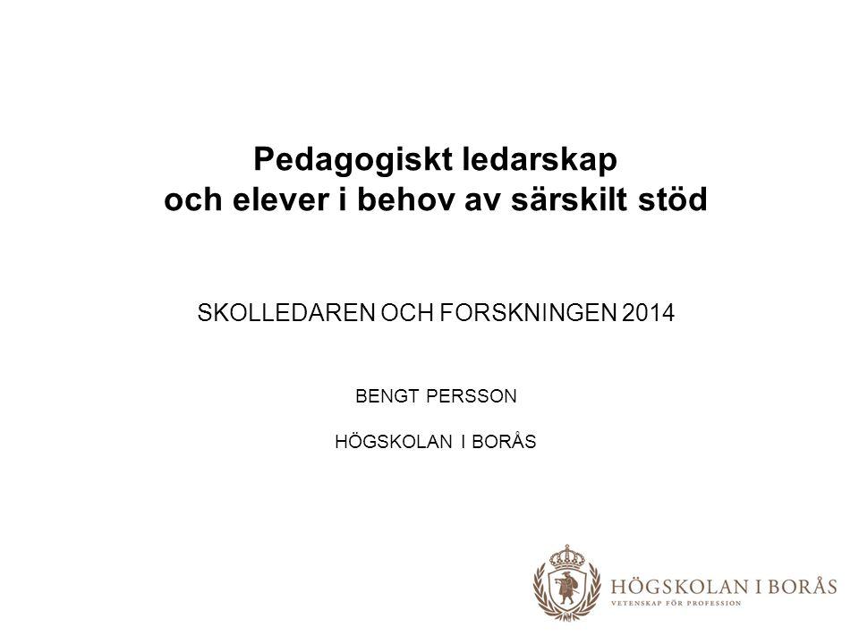 Pedagogiskt ledarskap och elever i behov av särskilt stöd SKOLLEDAREN OCH FORSKNINGEN 2014 BENGT PERSSON HÖGSKOLAN I BORÅS
