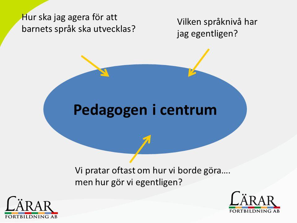 Pedagogen i centrum Hur ska jag agera för att barnets språk ska utvecklas? Vi pratar oftast om hur vi borde göra…. men hur gör vi egentligen? Vilken s