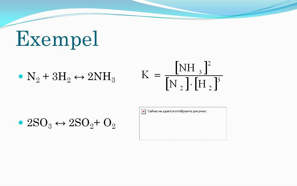 Exempel N 2 + 3H 2 ↔ 2NH 3 2SO 3 ↔ 2SO 2 + O 2