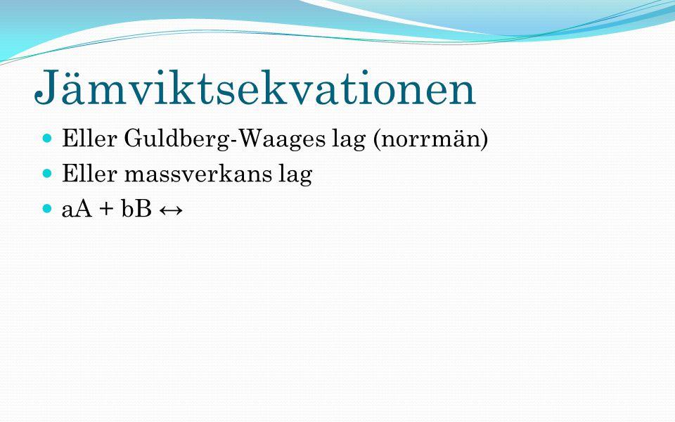 Jämviktsekvationen Eller Guldberg-Waages lag (norrmän) Eller massverkans lag aA + bB ↔