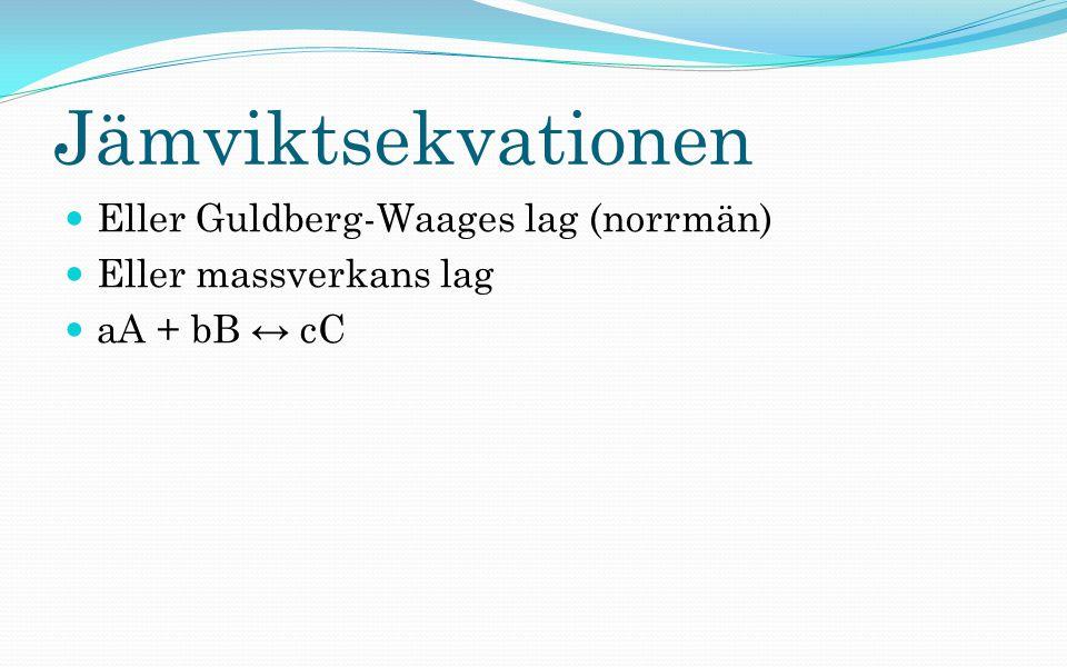 Jämviktsekvationen Eller Guldberg-Waages lag (norrmän) Eller massverkans lag aA + bB ↔ cC