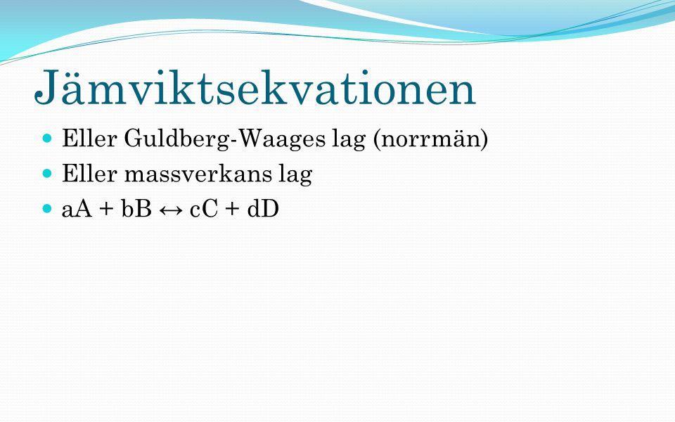 Jämviktsekvationen Eller Guldberg-Waages lag (norrmän) Eller massverkans lag aA + bB ↔ cC + dD