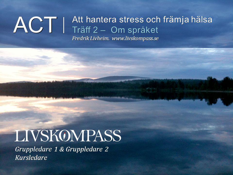 ACT Att hantera stress och främja hälsa Träff 2 – Om språket Fredrik Livheim. www.livskompass.se Gruppledare 1 & Gruppledare 2 Kursledare