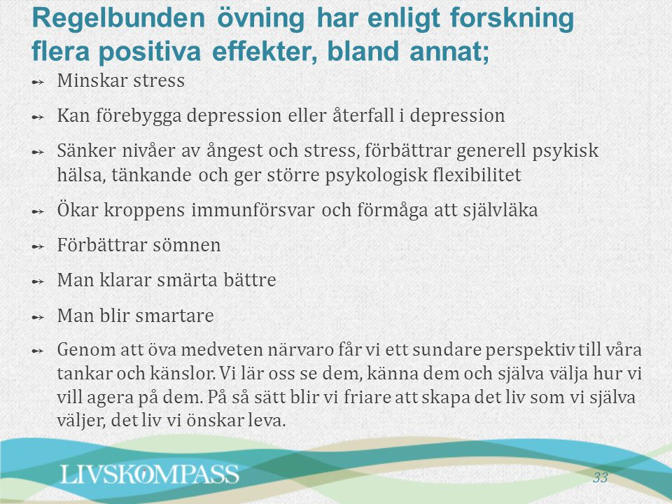 33 Regelbunden övning har enligt forskning flera positiva effekter, bland annat; ➻ Minskar stress ➻ Kan förebygga depression eller återfall i depressi