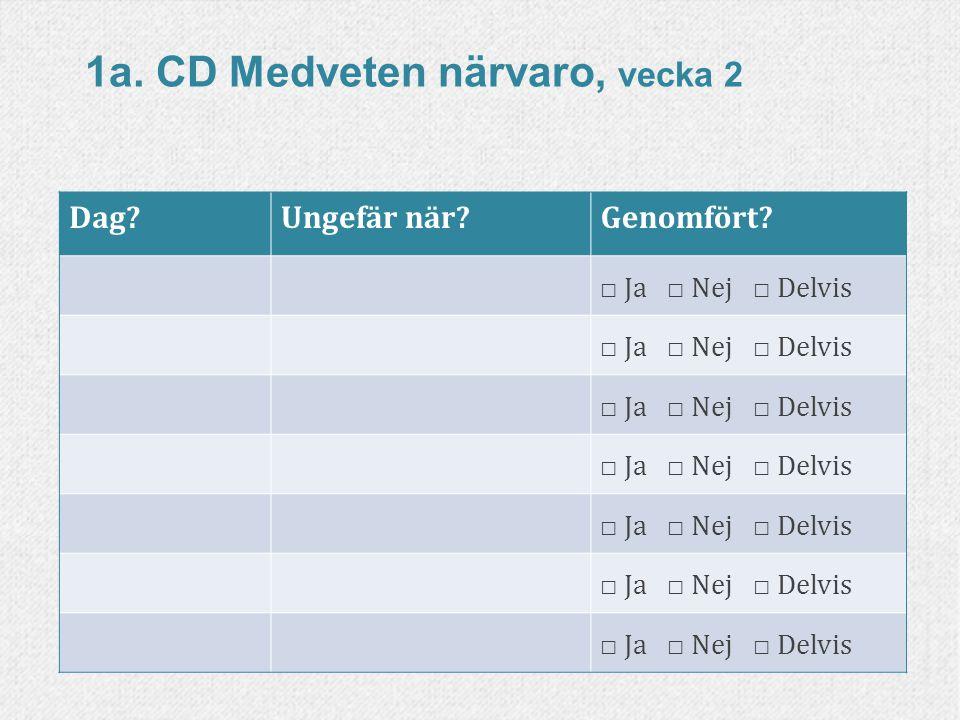 51www.livskompass.se Dag?Ungefär när?Genomfört? □ Ja □ Nej □ Delvis 1a. CD Medveten närvaro, vecka 2