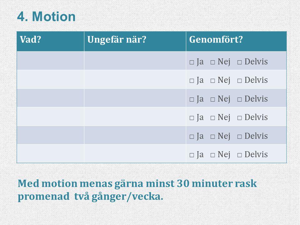 56www.livskompass.se 4. Motion Vad?Ungefär när?Genomfört? □ Ja □ Nej □ Delvis Med motion menas gärna minst 30 minuter rask promenad två gånger/vecka.