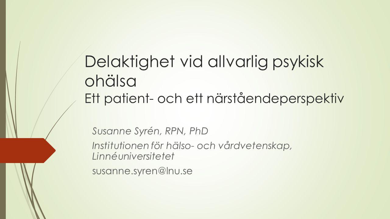 Delaktighet vid allvarlig psykisk ohälsa Ett patient- och ett närståendeperspektiv Susanne Syrén, RPN, PhD Institutionen för hälso- och vårdvetenskap,