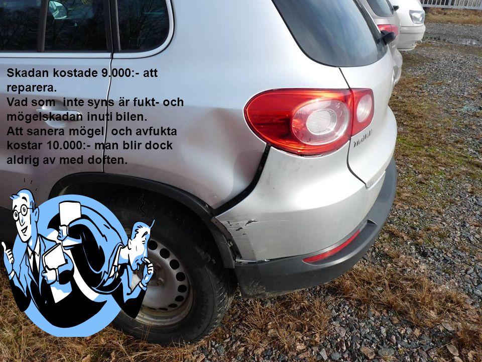 Skadan kostade 9.000:- att reparera. Vad som inte syns är fukt- och mögelskadan inuti bilen.