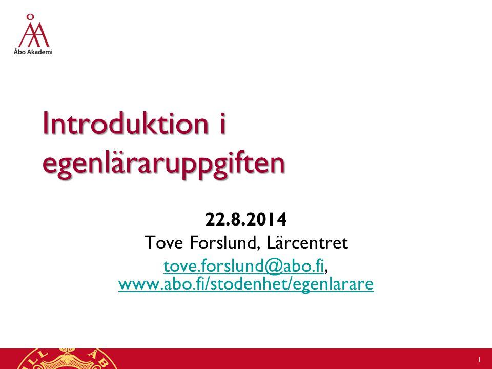 Introduktion i egenläraruppgiften 22.8.2014 Tove Forslund, Lärcentret tove.forslund@abo.fitove.forslund@abo.fi, www.abo.fi/stodenhet/egenlarare www.abo.fi/stodenhet/egenlarare 1