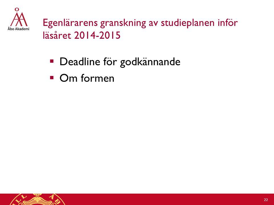 Egenlärarens granskning av studieplanen inför läsåret 2014-2015  Deadline för godkännande  Om formen 22
