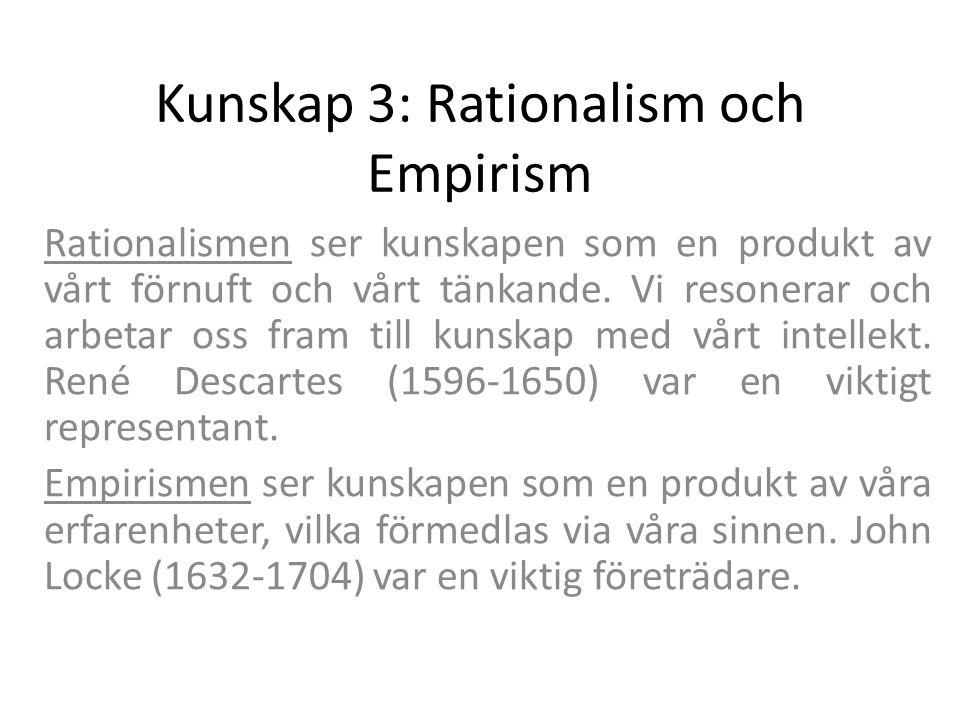 Kunskap 3: Rationalism och Empirism Rationalismen ser kunskapen som en produkt av vårt förnuft och vårt tänkande. Vi resonerar och arbetar oss fram ti