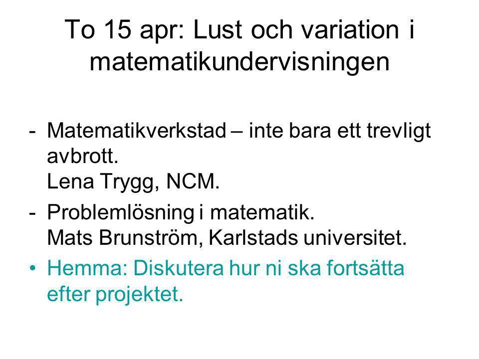 To 15 apr: Lust och variation i matematikundervisningen -Matematikverkstad – inte bara ett trevligt avbrott. Lena Trygg, NCM. -Problemlösning i matema