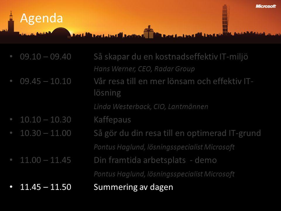 Agenda 09.10 – 09.40 Så skapar du en kostnadseffektiv IT-miljö Hans Werner, CEO, Radar Group 09.45 – 10.10 Vår resa till en mer lönsam och effektiv IT- lösning Linda Westerback, CIO, Lantmännen 10.10 – 10.30Kaffepaus 10.30 – 11.00Så gör du din resa till en optimerad IT-grund Pontus Haglund, lösningsspecialist Microsoft 11.00 – 11.45Din framtida arbetsplats - demo Pontus Haglund, lösningsspecialist Microsoft 11.45 – 11.50Summering av dagen