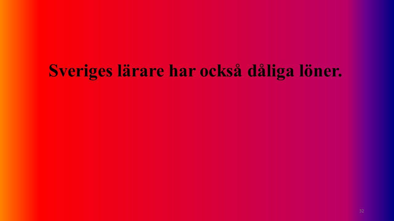 Sveriges lärare har också dåliga löner. 32