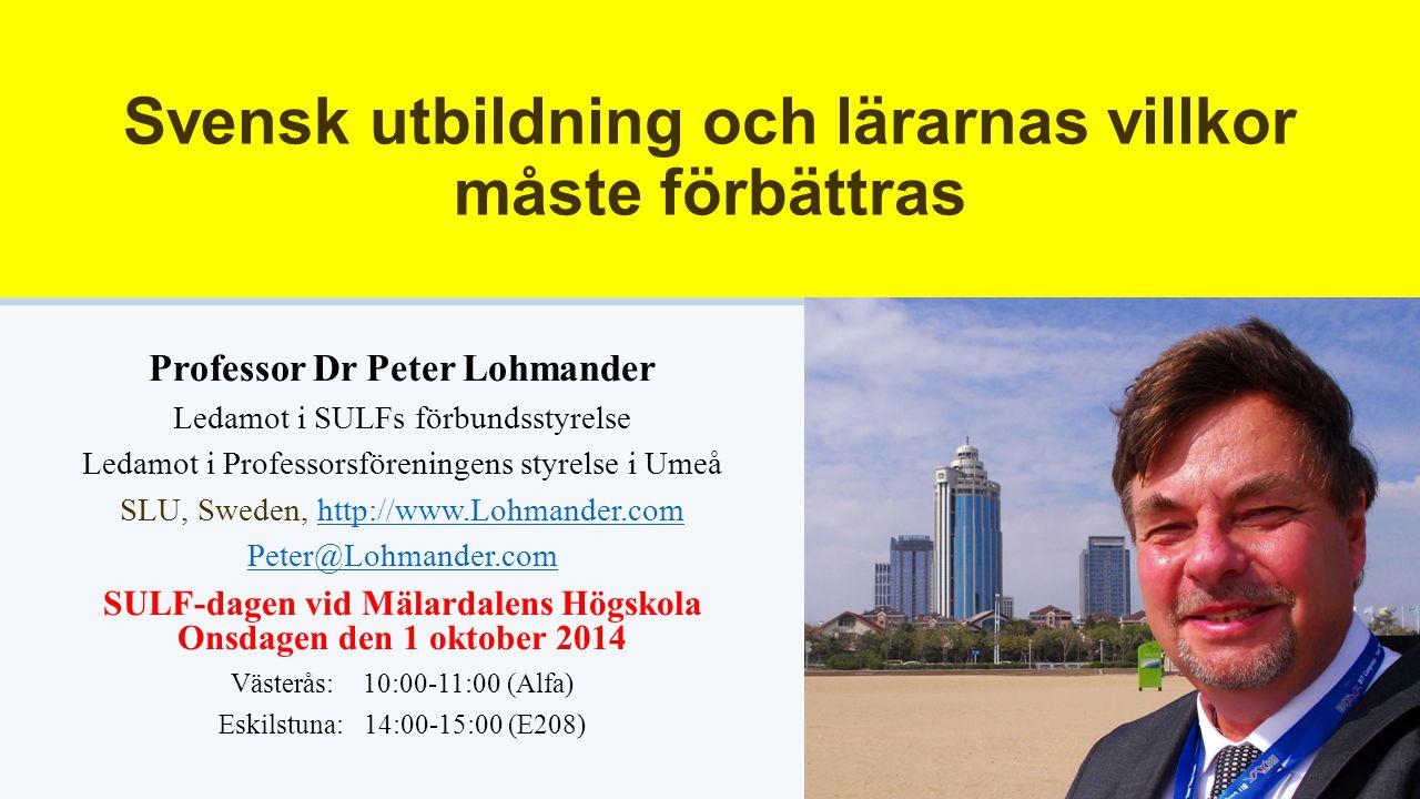 Svensk utbildning och lärarnas villkor måste förbättras Professor Dr Peter Lohmander Ledamot i SULFs förbundsstyrelse Ledamot i Professorsföreningens