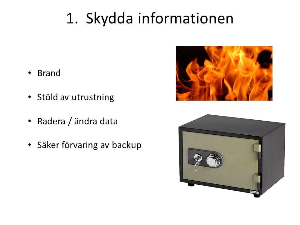 1. Skydda informationen Brand Stöld av utrustning Radera / ändra data Säker förvaring av backup