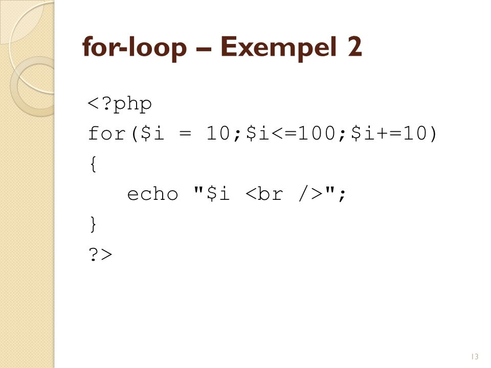 13 for-loop – Exempel 2 <?php for($i = 10;$i<=100;$i+=10) { echo $i ; } ?>
