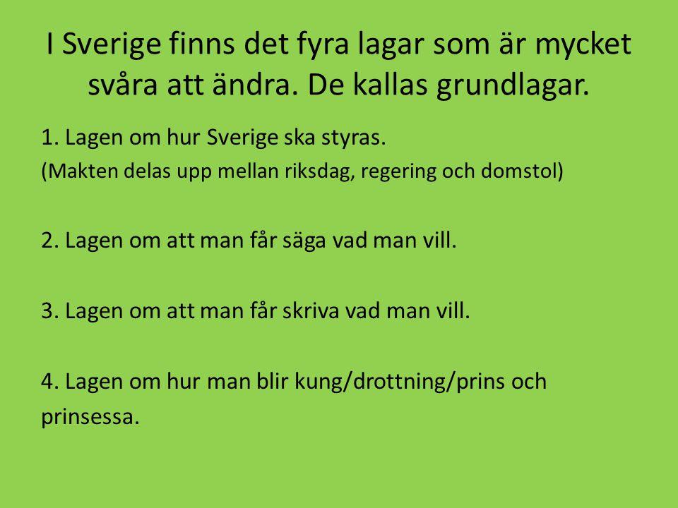 I Sverige finns det fyra lagar som är mycket svåra att ändra. De kallas grundlagar. 1. Lagen om hur Sverige ska styras. (Makten delas upp mellan riksd