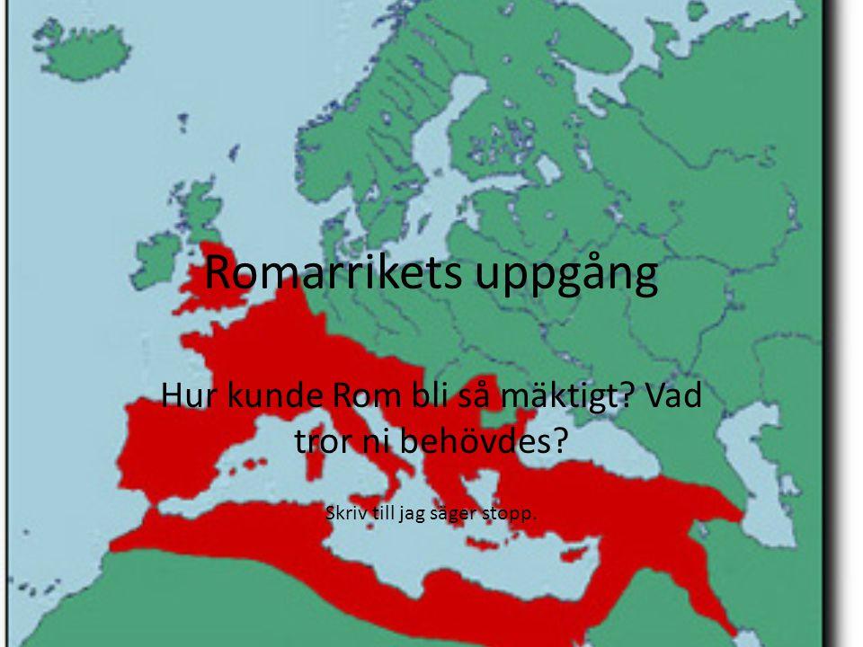 Romarrikets uppgång Hur kunde Rom bli så mäktigt? Vad tror ni behövdes? Skriv till jag säger stopp.