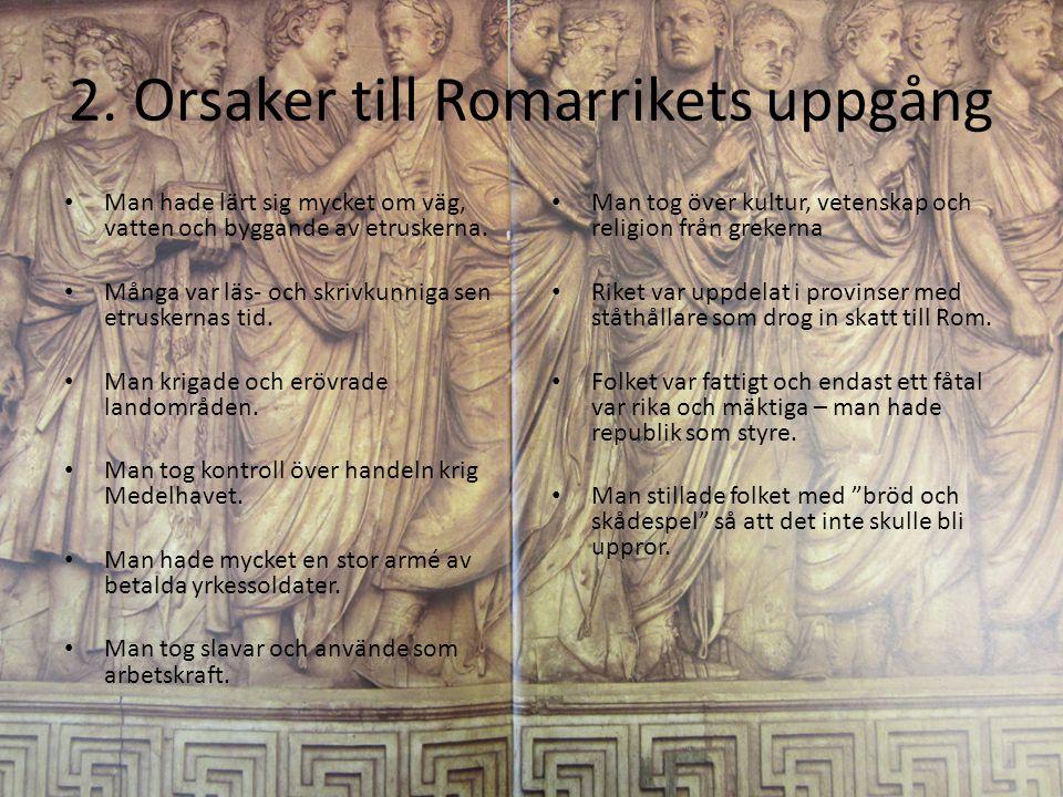 2. Orsaker till Romarrikets uppgång Man hade lärt sig mycket om väg, vatten och byggande av etruskerna. Många var läs- och skrivkunniga sen etruskerna