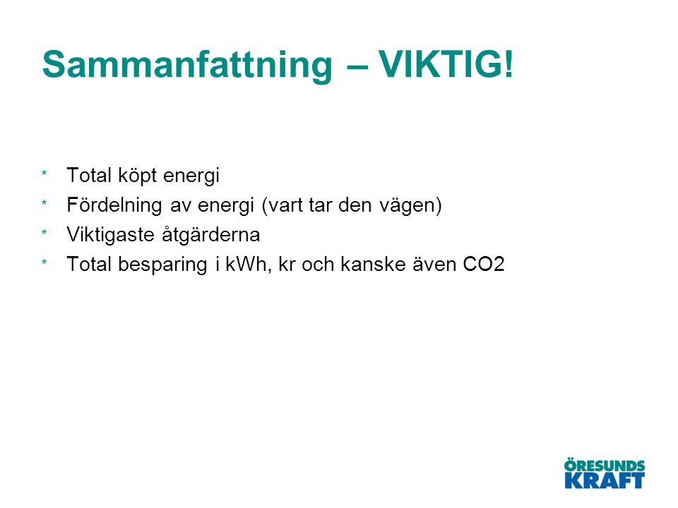 Sammanfattning – VIKTIG! * Total köpt energi * Fördelning av energi (vart tar den vägen) * Viktigaste åtgärderna * Total besparing i kWh, kr och kansk