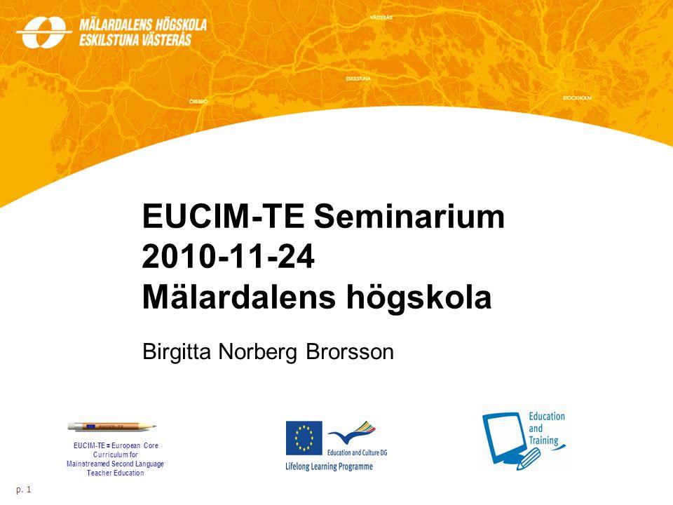 EUCIM-TE Seminarium 2010-11-24 Mälardalens högskola Birgitta Norberg Brorsson p. 1 EUCIM-TE = European Core Curriculum for Mainstreamed Second Languag