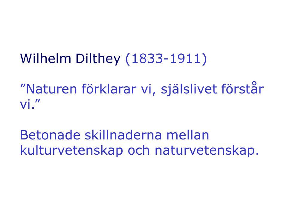 """Wilhelm Dilthey (1833-1911) """"Naturen förklarar vi, själslivet förstår vi."""" Betonade skillnaderna mellan kulturvetenskap och naturvetenskap."""