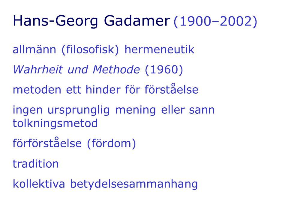 Hans-Georg Gadamer (1900–2002) allmänn (filosofisk) hermeneutik Wahrheit und Methode (1960) metoden ett hinder för förståelse ingen ursprunglig mening eller sann tolkningsmetod förförståelse (fördom) tradition kollektiva betydelsesammanhang