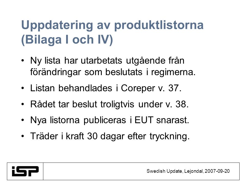 Swedish Update, Lejondal, 2007-09-20 Uppdatering av produktlistorna (Bilaga I och IV) Ny lista har utarbetats utgående från förändringar som beslutats i regimerna.