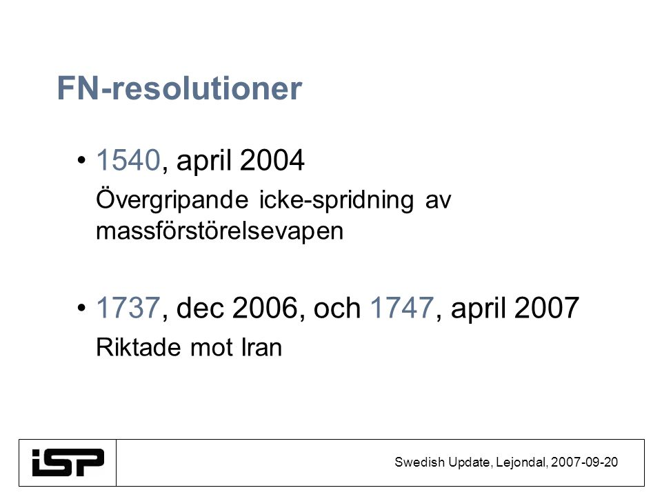 Swedish Update, Lejondal, 2007-09-20 FN-resolutioner 1540, april 2004 Övergripande icke-spridning av massförstörelsevapen 1737, dec 2006, och 1747, ap