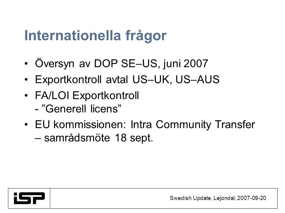 Swedish Update, Lejondal, 2007-09-20 Internationella frågor Översyn av DOP SE–US, juni 2007 Exportkontroll avtal US–UK, US–AUS FA/LOI Exportkontroll - Generell licens EU kommissionen: Intra Community Transfer – samrådsmöte 18 sept.
