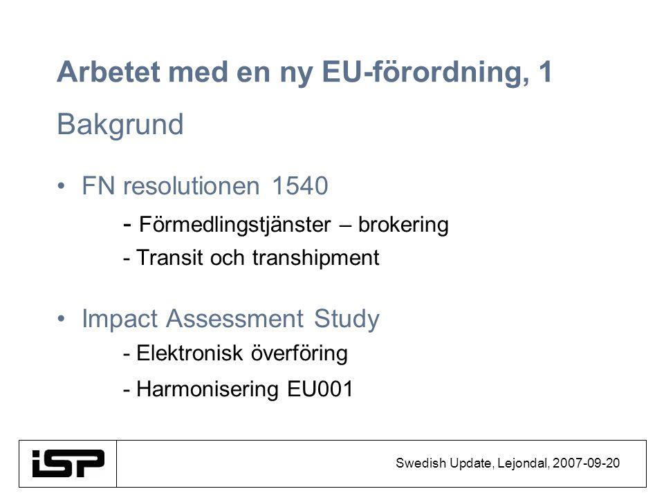 Swedish Update, Lejondal, 2007-09-20 Arbetet med en ny EU-förordning, 1 Bakgrund FN resolutionen 1540 - Förmedlingstjänster – brokering - Transit och transhipment Impact Assessment Study - Elektronisk överföring - Harmonisering EU001