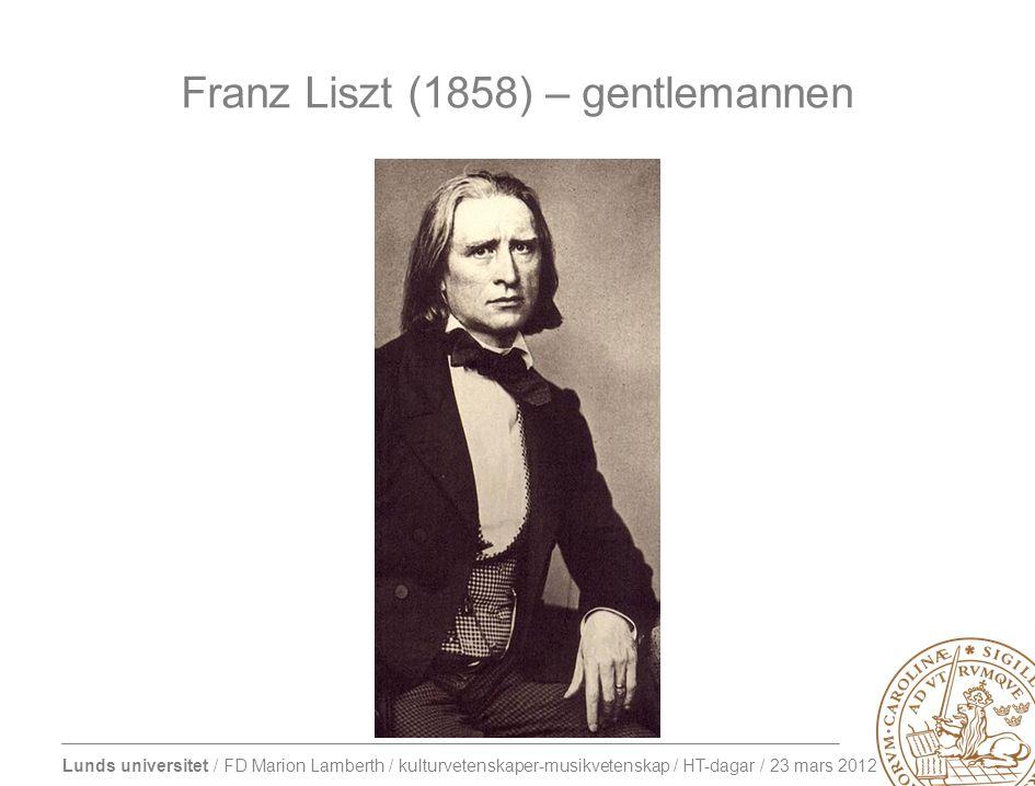 Lunds universitet / FD Marion Lamberth / kulturvetenskaper-musikvetenskap / HT-dagar / 23 mars 2012 Franz Liszt (1858) – gentlemannen