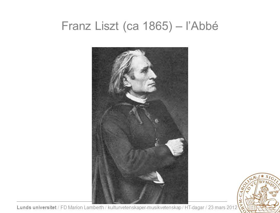 Lunds universitet / FD Marion Lamberth / kulturvetenskaper-musikvetenskap / HT-dagar / 23 mars 2012 Franz Liszt (ca 1865) – l'Abbé