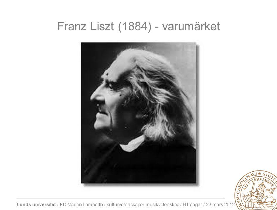 Lunds universitet / FD Marion Lamberth / kulturvetenskaper-musikvetenskap / HT-dagar / 23 mars 2012 Franz Liszt (1884) - varumärket