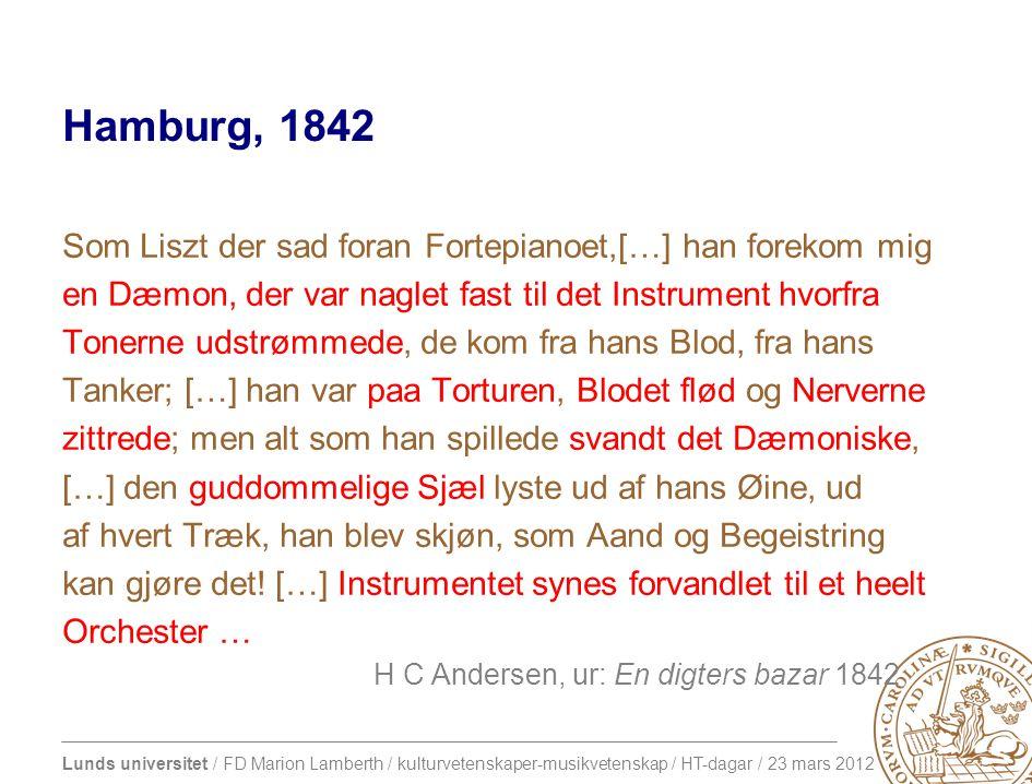 Lunds universitet / FD Marion Lamberth / kulturvetenskaper-musikvetenskap / HT-dagar / 23 mars 2012 Hamburg, 1842 Som Liszt der sad foran Fortepianoet,[…] han forekom mig en Dæmon, der var naglet fast til det Instrument hvorfra Tonerne udstrømmede, de kom fra hans Blod, fra hans Tanker; […] han var paa Torturen, Blodet flød og Nerverne zittrede; men alt som han spillede svandt det Dæmoniske, […] den guddommelige Sjæl lyste ud af hans Øine, ud af hvert Træk, han blev skjøn, som Aand og Begeistring kan gjøre det.
