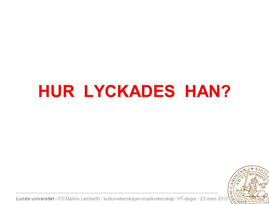 Lunds universitet / FD Marion Lamberth / kulturvetenskaper-musikvetenskap / HT-dagar / 23 mars 2012 HUR LYCKADES HAN
