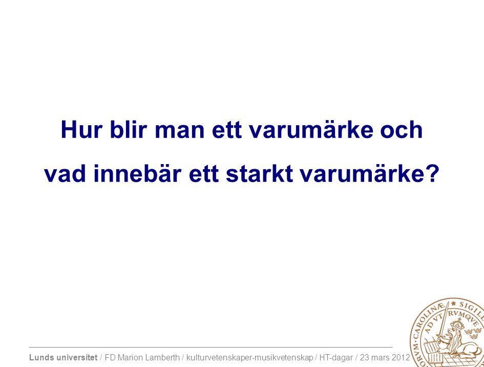 Lunds universitet / FD Marion Lamberth / kulturvetenskaper-musikvetenskap / HT-dagar / 23 mars 2012 Hur blir man ett varumärke och vad innebär ett starkt varumärke