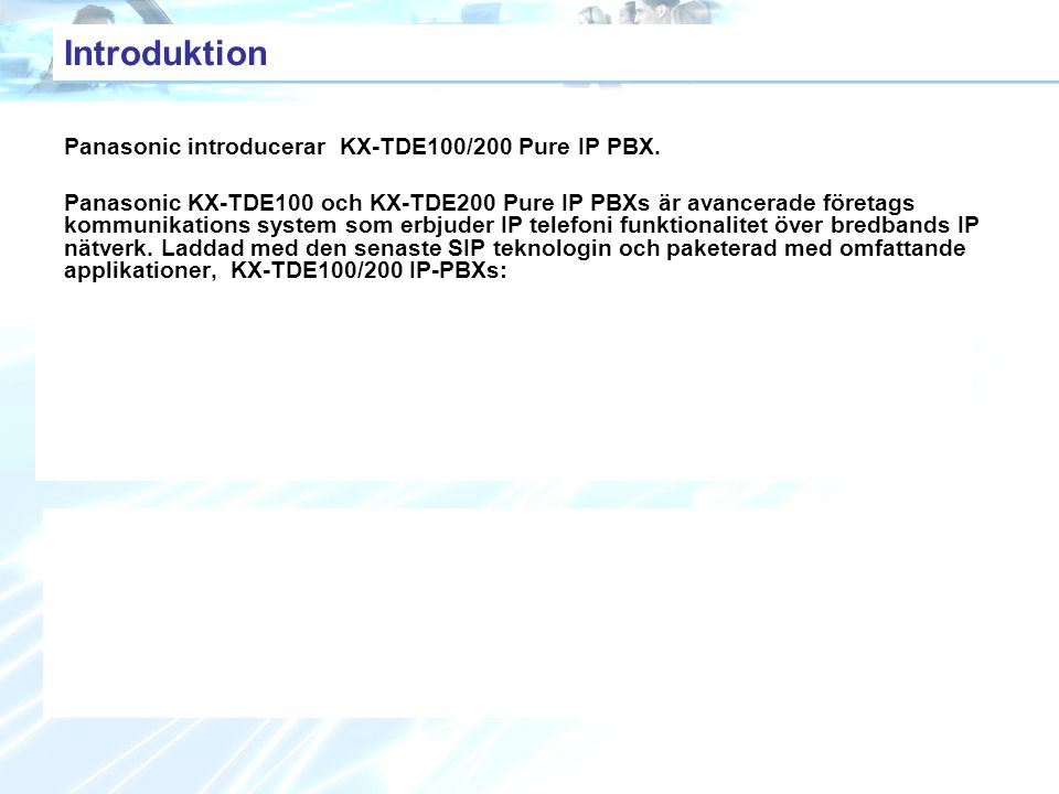Introduktion Panasonic introducerar KX-TDE100/200 Pure IP PBX. Panasonic KX-TDE100 och KX-TDE200 Pure IP PBXs är avancerade företags kommunikations sy