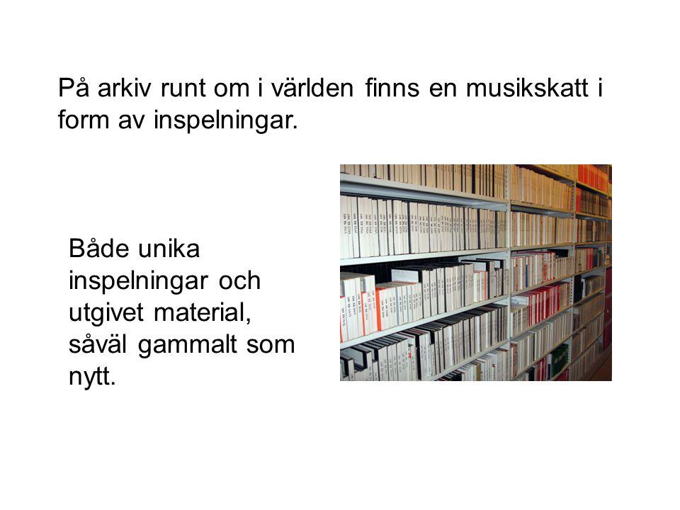 På arkiv runt om i världen finns en musikskatt i form av inspelningar. Både unika inspelningar och utgivet material, såväl gammalt som nytt.
