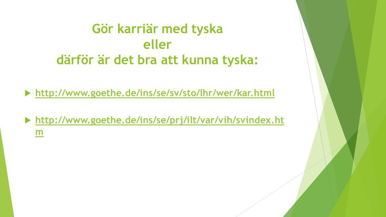 Gör karriär med tyska eller därför är det bra att kunna tyska:  http://www.goethe.de/ins/se/sv/sto/lhr/wer/kar.html http://www.goethe.de/ins/se/sv/st