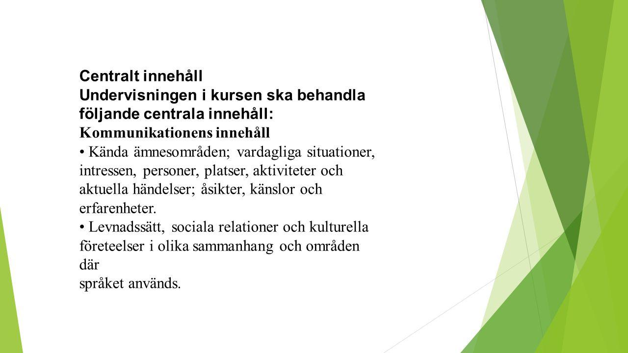 Centralt innehåll Undervisningen i kursen ska behandla följande centrala innehåll: Kommunikationens innehåll Kända ämnesområden; vardagliga situatione
