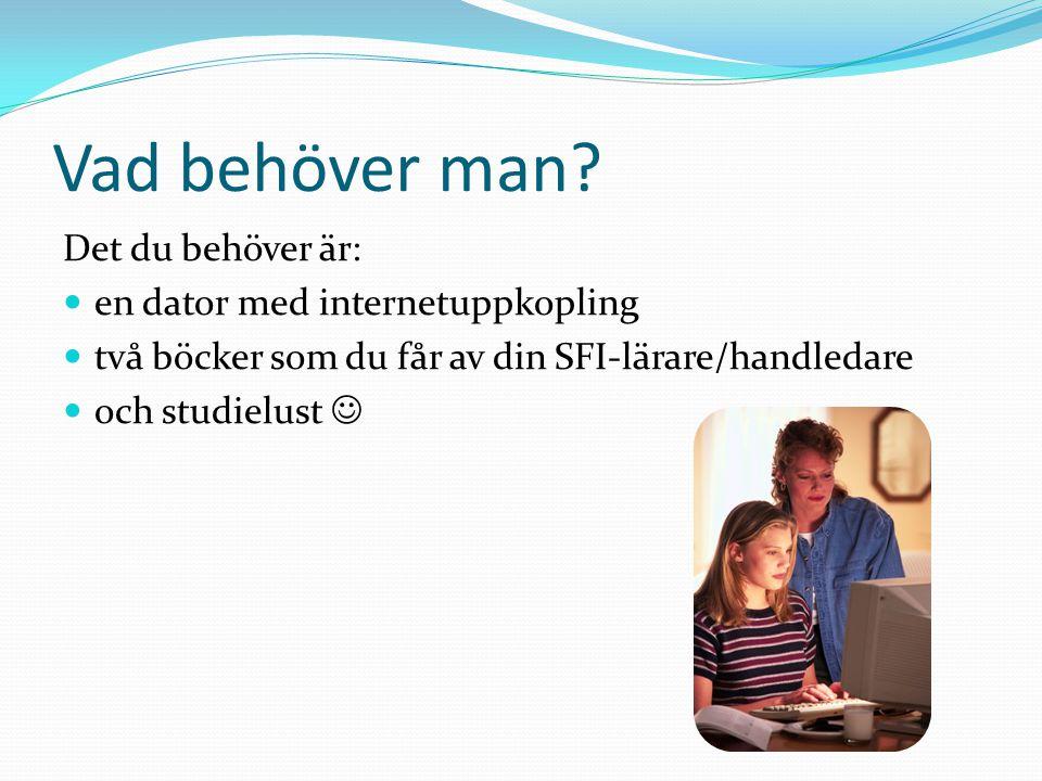 Vad behöver man? Det du behöver är: en dator med internetuppkopling två böcker som du får av din SFI-lärare/handledare och studielust