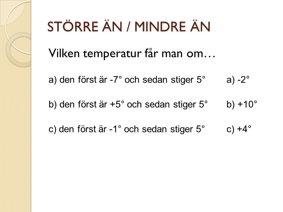 STÖRRE ÄN / MINDRE ÄN Vilken temperatur får man om… a) den först är -7° och sedan stiger 5° b) den först är +5° och sedan stiger 5° c) den först är -1