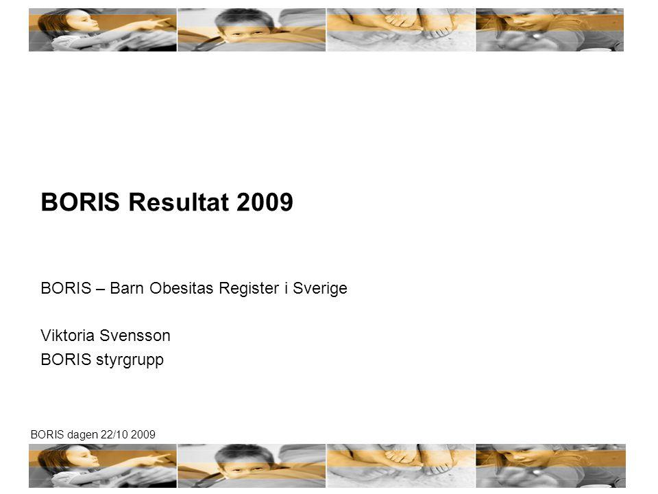 BORIS dagen 22/10 2009 BORIS Resultat 2009 BORIS – Barn Obesitas Register i Sverige Viktoria Svensson BORIS styrgrupp