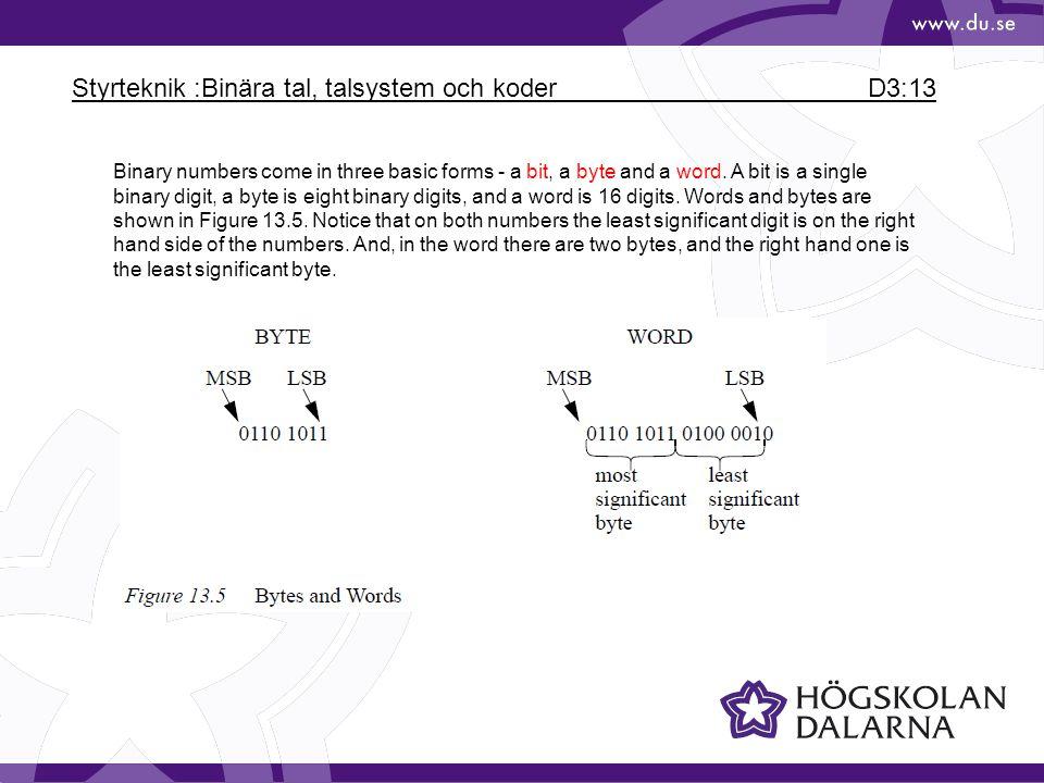 Styrteknik :Binära tal, talsystem och koder D3:13 Binary numbers come in three basic forms - a bit, a byte and a word. A bit is a single binary digit,
