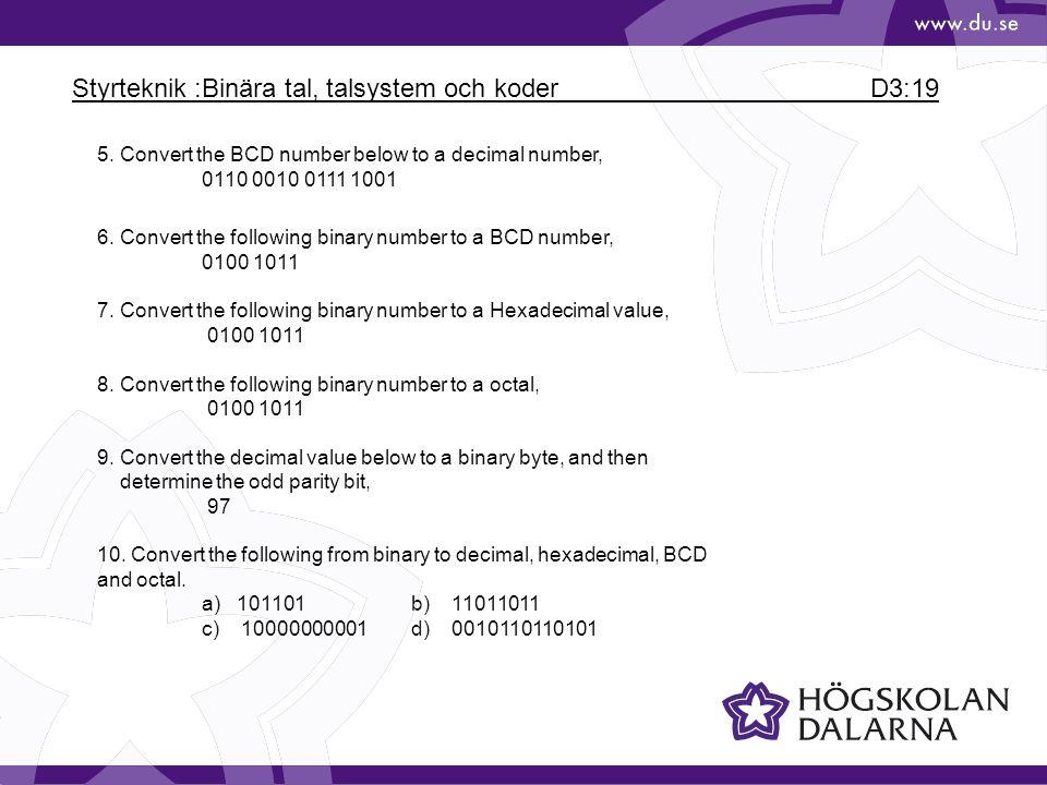 Styrteknik :Binära tal, talsystem och koder D3:19 5. Convert the BCD number below to a decimal number, 0110 0010 0111 1001 6. Convert the following bi