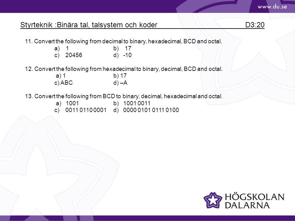 Styrteknik :Binära tal, talsystem och koder D3:20 11. Convert the following from decimal to binary, hexadecimal, BCD and octal. a) 1b) 17 c) 20456d) -
