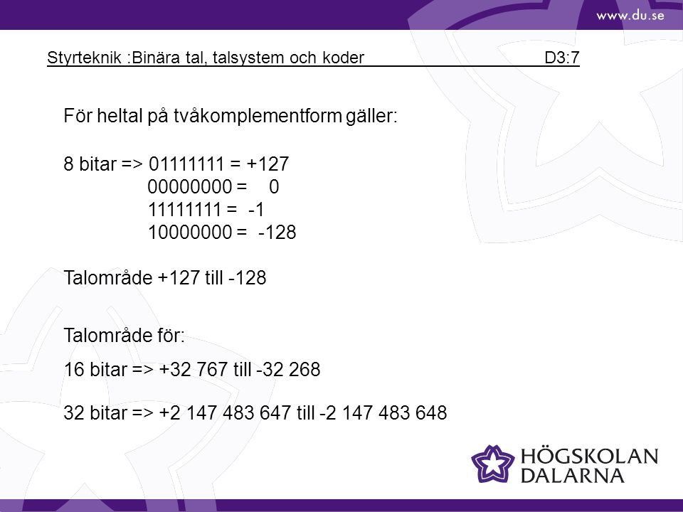 Styrteknik :Binära tal, talsystem och koder D3:7 För heltal på tvåkomplementform gäller: 8 bitar => 01111111 = +127 00000000 = 0 11111111 = -1 1000000