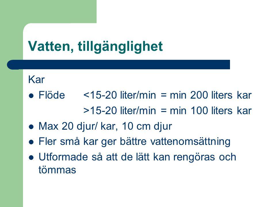 Vatten, tillgänglighet Kar Flöde <15-20 liter/min = min 200 liters kar >15-20 liter/min = min 100 liters kar Max 20 djur/ kar, 10 cm djur Fler små kar
